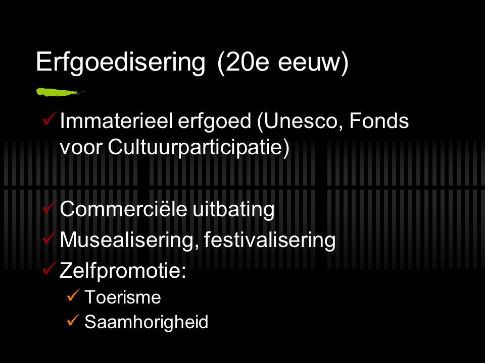Erfgoedisering (20e eeuw) Immaterieel erfgoed (Unesco, Fonds voor Cultuurparticipatie) Commerciële uitbating Musealisering, festivalisering Zelfpromotie: Toerisme Saamhorigheid