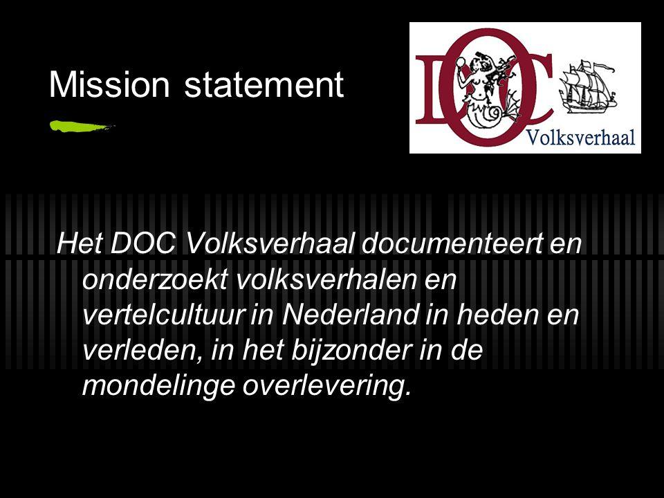Mission statement Het DOC Volksverhaal documenteert en onderzoekt volksverhalen en vertelcultuur in Nederland in heden en verleden, in het bijzonder in de mondelinge overlevering.