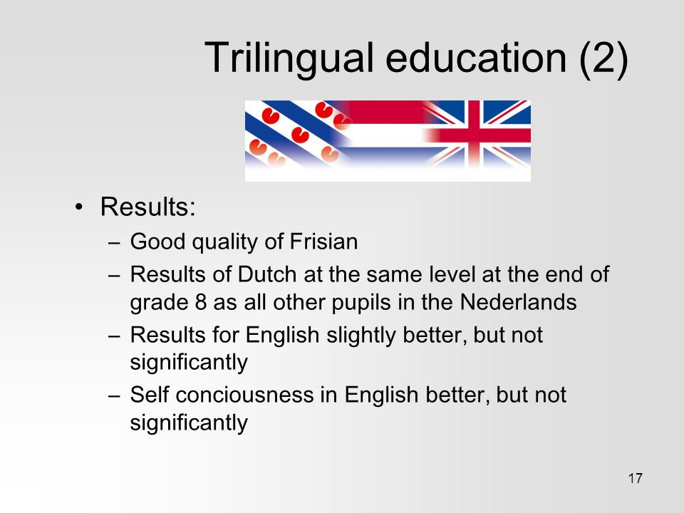 17 Trilingual education (2) Results: –Good quality of Frisian –Results of Dutch at the same level at the end of grade 8 as all other pupils in the Ned