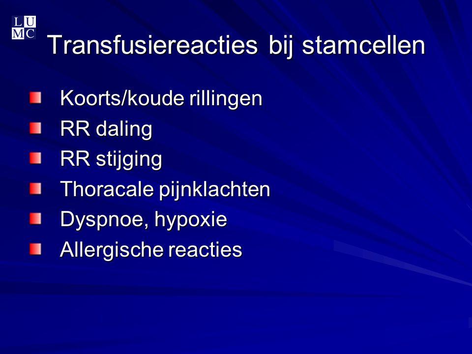 Transfusiereacties bij stamcellen Koorts/koude rillingen RR daling RR stijging Thoracale pijnklachten Dyspnoe, hypoxie Allergische reacties