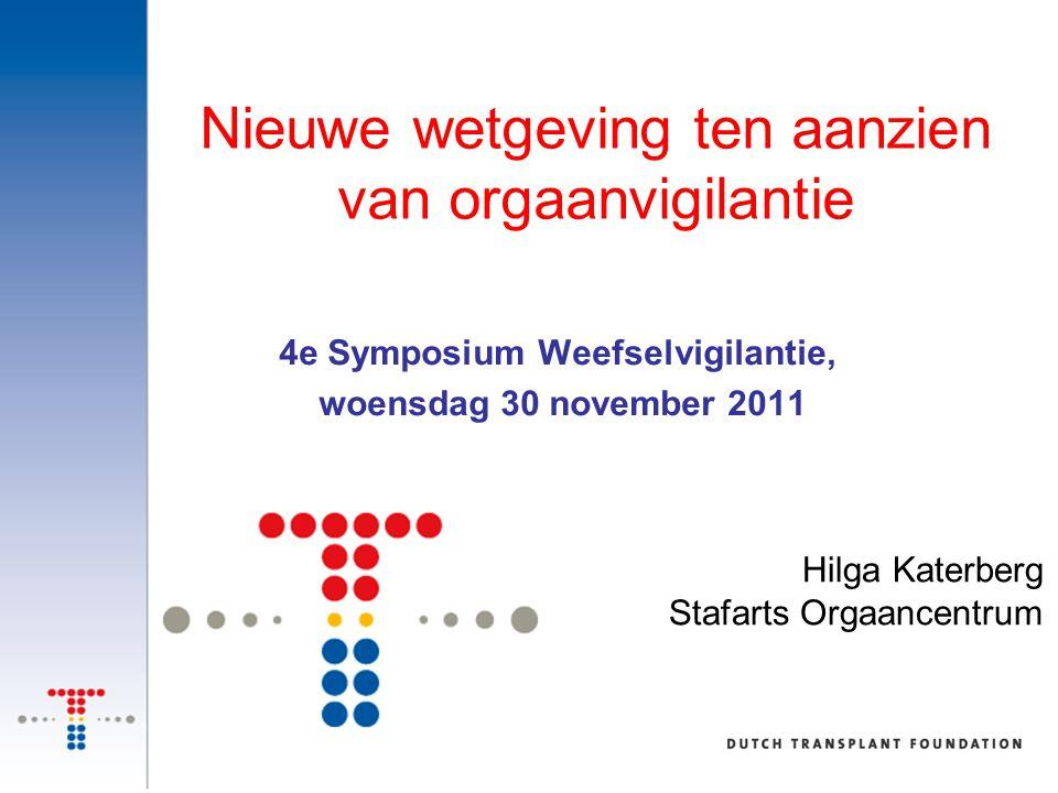 4e Symposium Weefselvigilantie, woensdag 30 november 2011 Nieuwe wetgeving ten aanzien van orgaanvigilantie Hilga Katerberg Stafarts Orgaancentrum