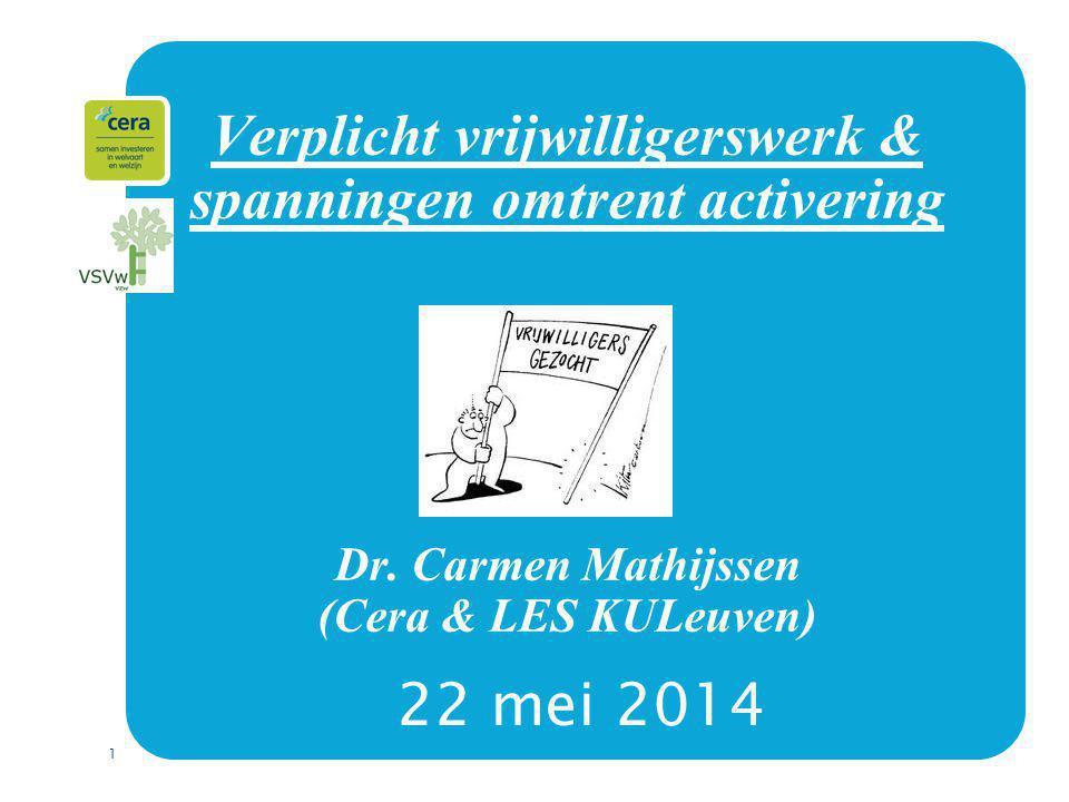 1 Verplicht vrijwilligerswerk & spanningen omtrent activering Dr. Carmen Mathijssen (Cera & LES KULeuven) 22 mei 2014
