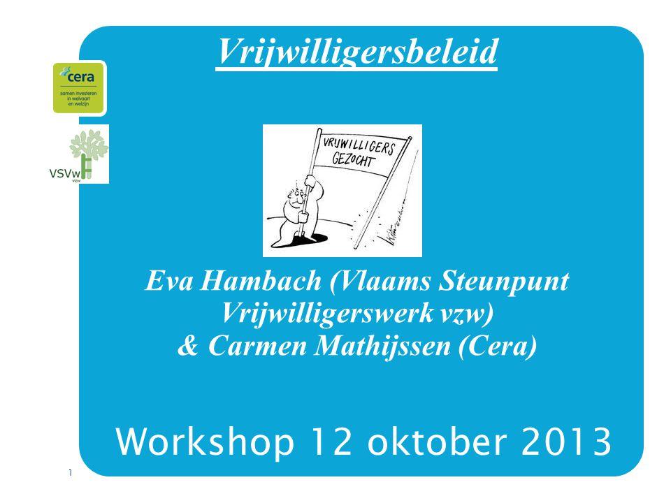 1 Vrijwilligersbeleid Eva Hambach (Vlaams Steunpunt Vrijwilligerswerk vzw) & Carmen Mathijssen (Cera) Workshop 12 oktober 2013
