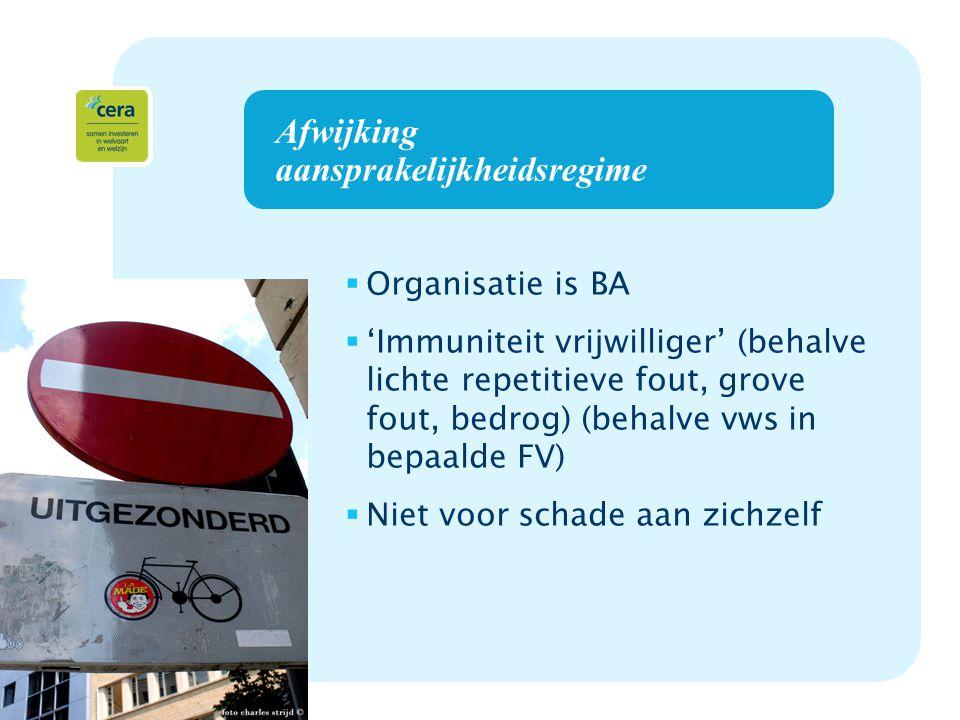 8 Afwijking aansprakelijkheidsregime  Organisatie is BA  'Immuniteit vrijwilliger' (behalve lichte repetitieve fout, grove fout, bedrog) (behalve vws in bepaalde FV)  Niet voor schade aan zichzelf