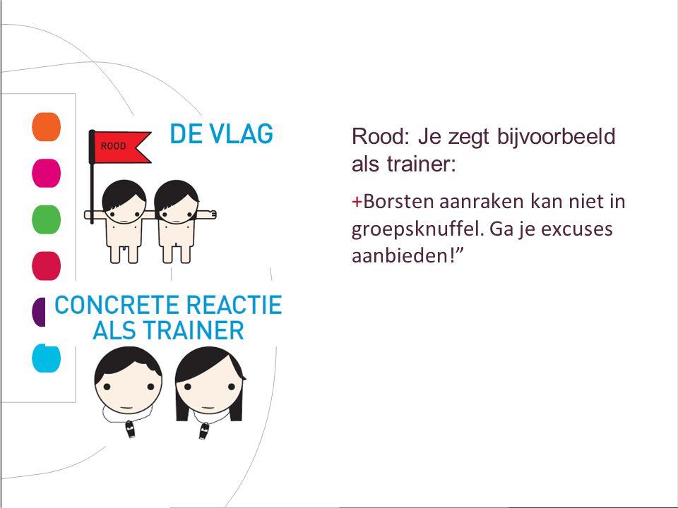 Rood: Je zegt bijvoorbeeld als trainer: +Borsten aanraken kan niet in groepsknuffel.