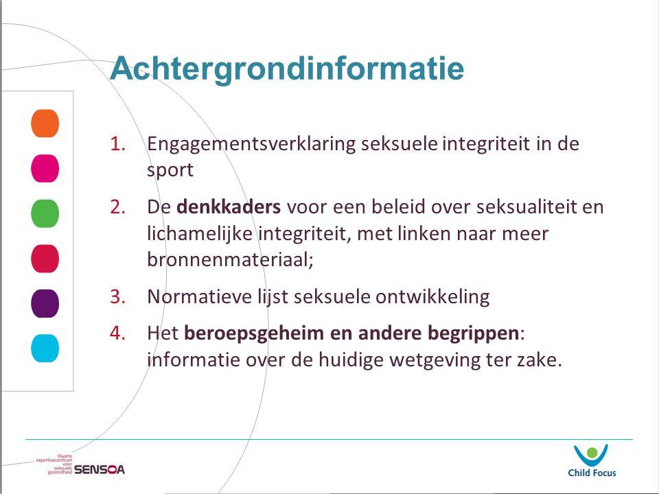 Achtergrondinformatie 1.Engagementsverklaring seksuele integriteit in de sport 2.De denkkaders voor een beleid over seksualiteit en lichamelijke integ