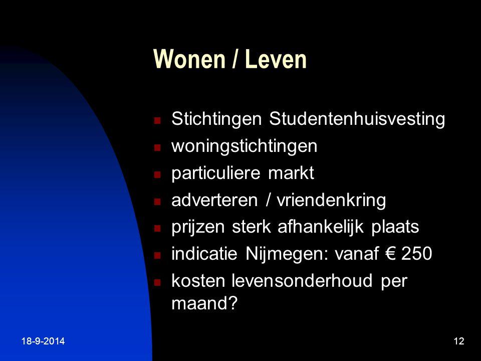 18-9-201412 Wonen / Leven Stichtingen Studentenhuisvesting woningstichtingen particuliere markt adverteren / vriendenkring prijzen sterk afhankelijk plaats indicatie Nijmegen: vanaf € 250 kosten levensonderhoud per maand