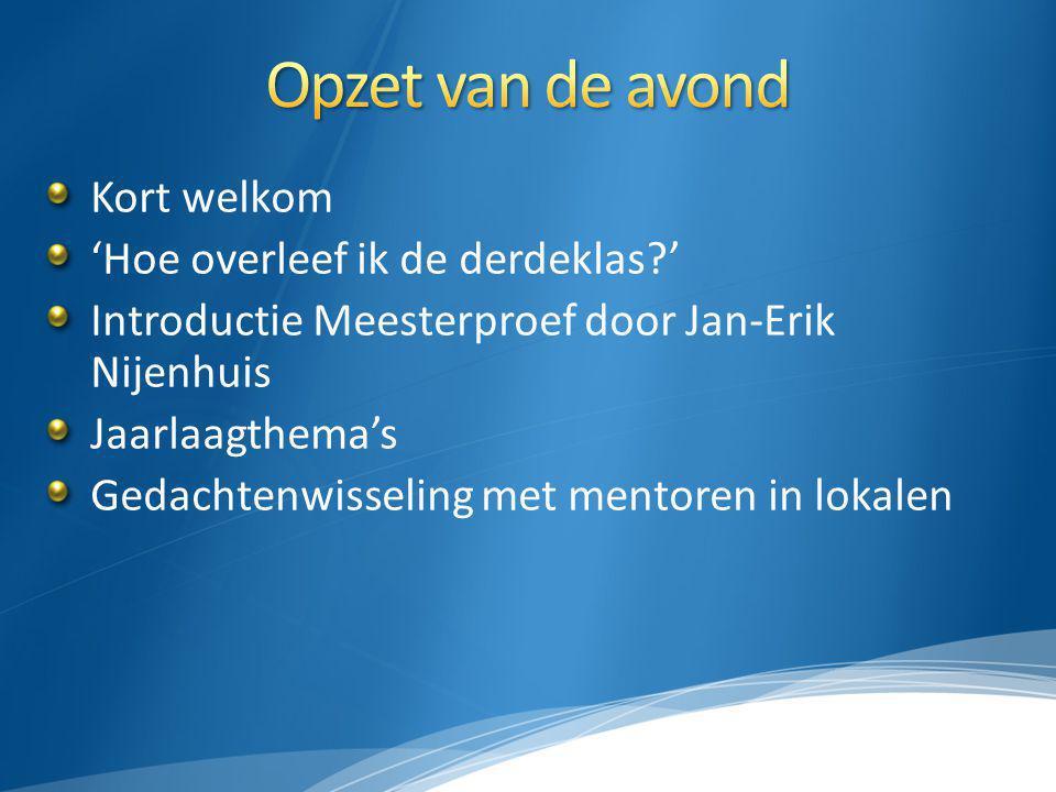 Kort welkom 'Hoe overleef ik de derdeklas?' Introductie Meesterproef door Jan-Erik Nijenhuis Jaarlaagthema's Gedachtenwisseling met mentoren in lokale