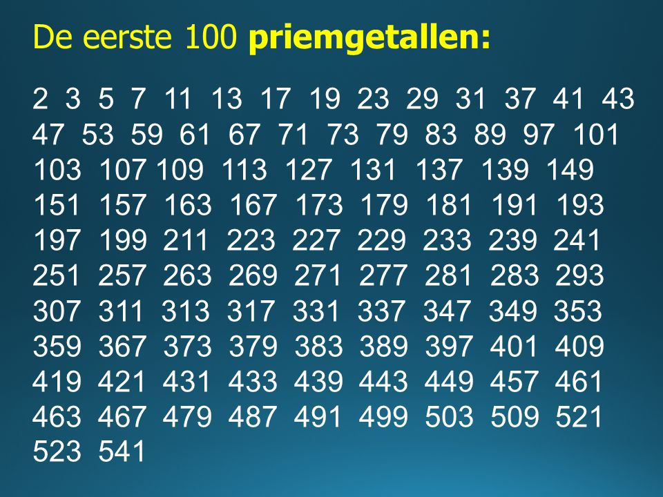 De eerste 100 priemgetallen: 2 3 5 7 11 13 17 19 23 29 31 37 41 43 47 53 59 61 67 71 73 79 83 89 97 101 103 107 109 113 127 131 137 139 149 151 157 16