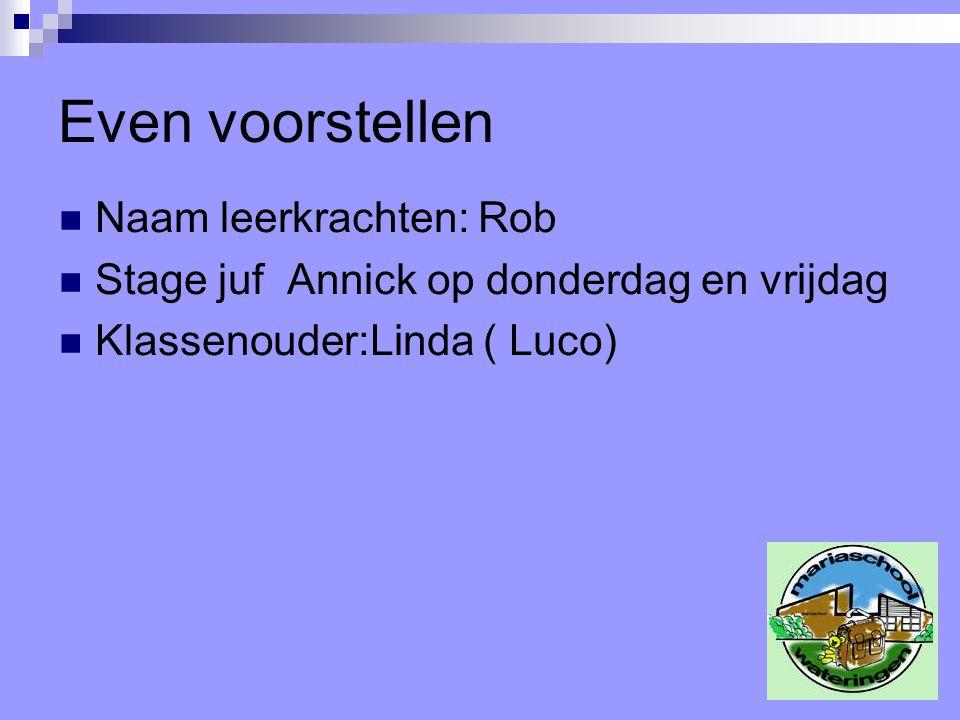 Even voorstellen Naam leerkrachten: Rob Stage juf Annick op donderdag en vrijdag Klassenouder:Linda ( Luco)