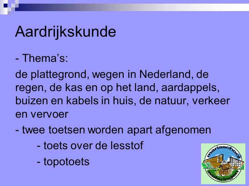 Aardrijkskunde - Thema's: de plattegrond, wegen in Nederland, de regen, de kas en op het land, aardappels, buizen en kabels in huis, de natuur, verkeer en vervoer - twee toetsen worden apart afgenomen - toets over de lesstof - topotoets