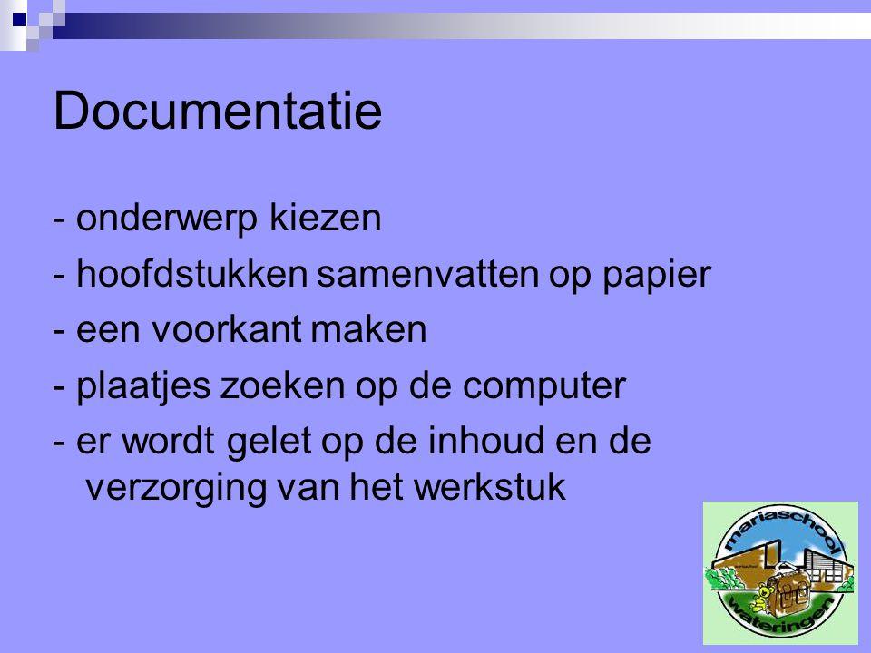 Documentatie - onderwerp kiezen - hoofdstukken samenvatten op papier - een voorkant maken - plaatjes zoeken op de computer - er wordt gelet op de inhoud en de verzorging van het werkstuk