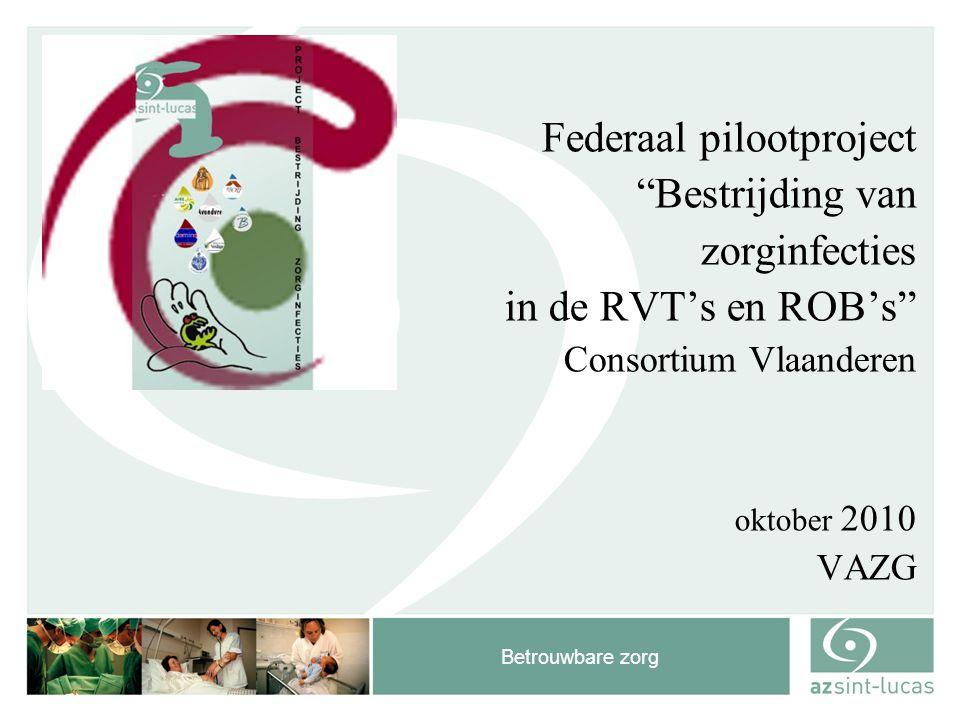 """Betrouwbare zorg Federaal pilootproject """"Bestrijding van zorginfecties in de RVT's en ROB's"""" Consortium Vlaanderen oktober 2010 VAZG"""