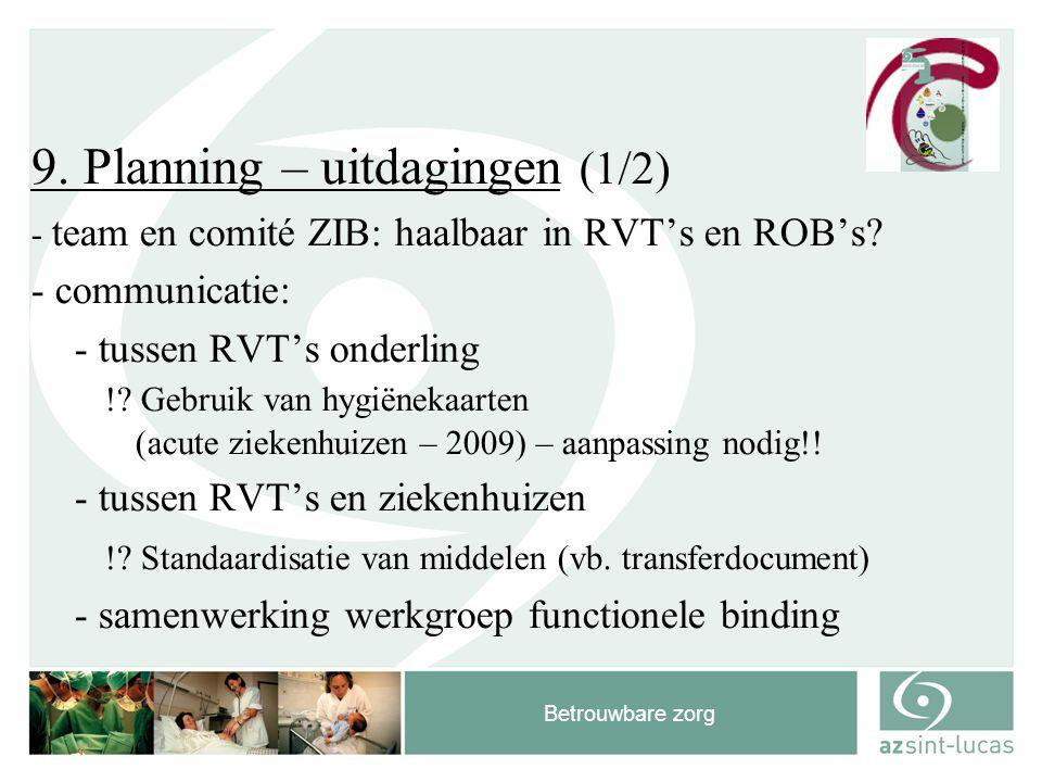 Betrouwbare zorg 9. Planning – uitdagingen (1/2) - team en comité ZIB: haalbaar in RVT's en ROB's? - communicatie: - tussen RVT's onderling !? Gebruik
