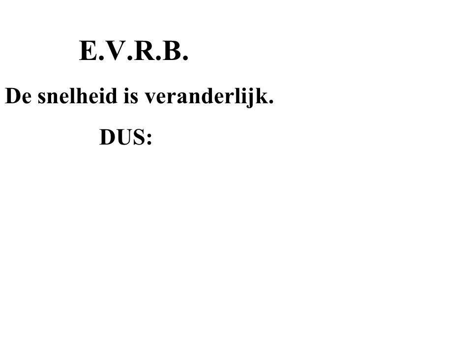 E.V.R.B. De snelheid is veranderlijk. DUS: