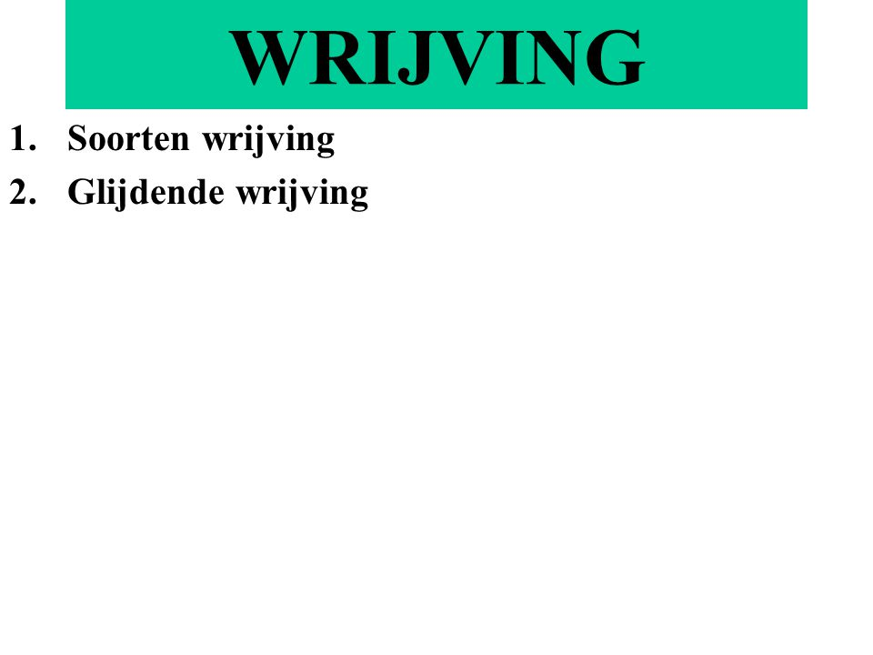 WRIJVING 1.Soorten wrijving 2.Glijdende wrijving