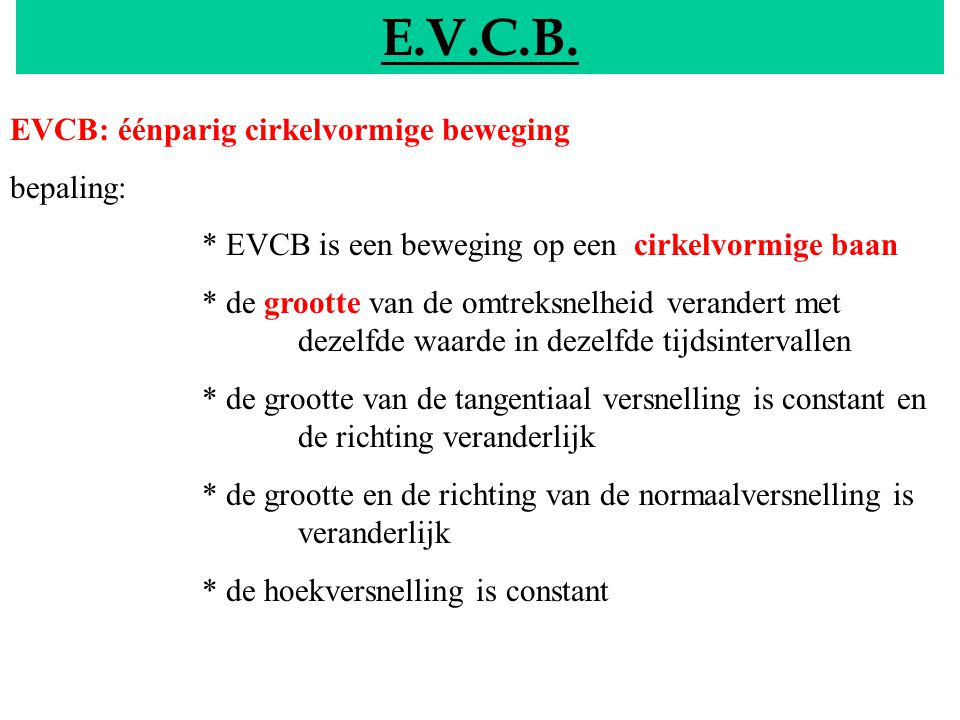 EVCB E.V.C.B. EVCB: éénparig cirkelvormige beweging bepaling: * EVCB is een beweging op een cirkelvormige baan * de grootte van de omtreksnelheid vera