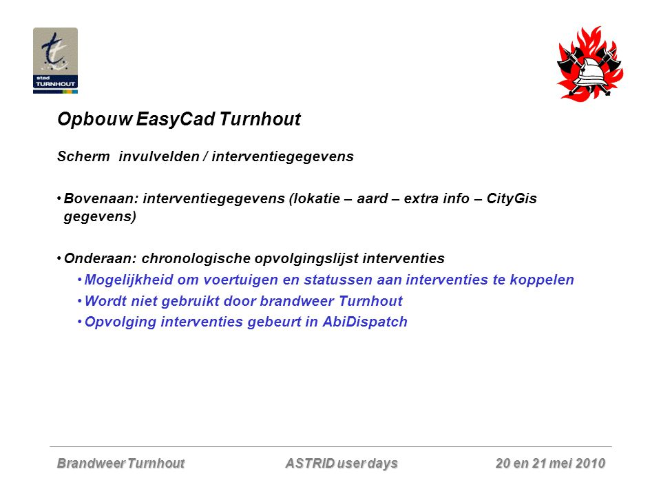 Brandweer Turnhout 20 en 21 mei 2010 ASTRID user days Opbouw EasyCad Turnhout Scherm invulvelden / interventiegegevens Bovenaan: interventiegegevens (