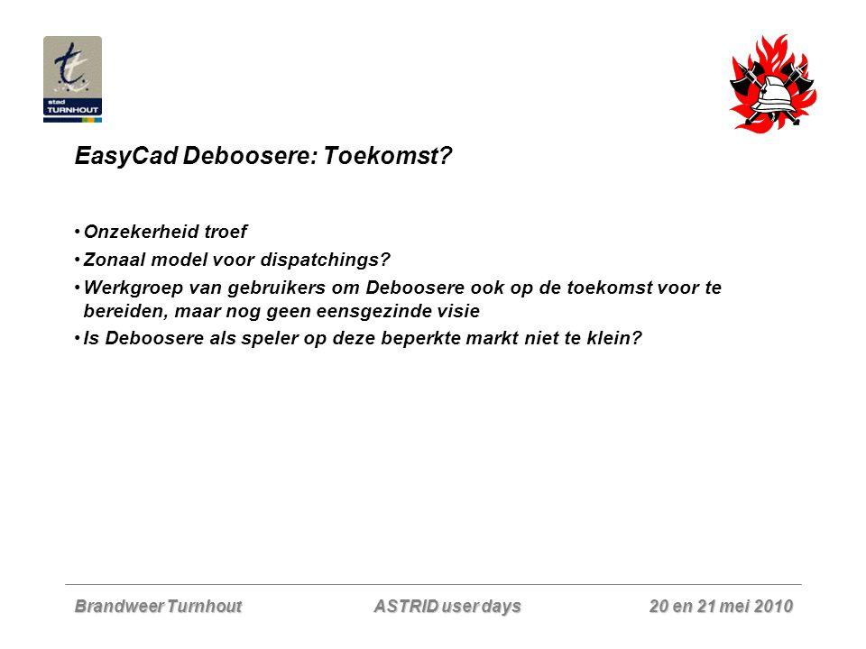 Brandweer Turnhout 20 en 21 mei 2010 ASTRID user days EasyCad Deboosere: Toekomst? Onzekerheid troef Zonaal model voor dispatchings? Werkgroep van geb
