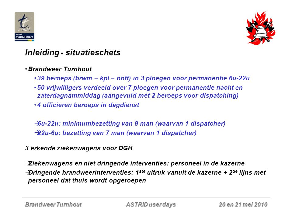 Brandweer Turnhout 20 en 21 mei 2010 ASTRID user days Praktijk – alarmeringen: zonale specialisaties Een aanvraag voor bijstand van een zonale specialisatie gebeurt radiofonisch via de zonale routinegroep aan dispa Turnhout Dispatcher alarmeert via 1 preselectie alle korpsen die personeel of voertuigen moeten leveren (in het oproepsysteem is er voor elk korps een preselectieknop voorzien, maar deze zijn allemaal aan elkaar gekoppeld zodat het uitsturen van 1 preselectie volstaat) Alarmering gebeurt:  Rechtstreeks op de pagers (korpsen zonder oproepsysteem)  Via sds (naar ander oproepsysteem)  Via eigen aangemaakt xml bericht (naar ander oproepsysteem) (zelfde principe als bij HC 100: servicetype – servicename –sectorcode – interventiecode)