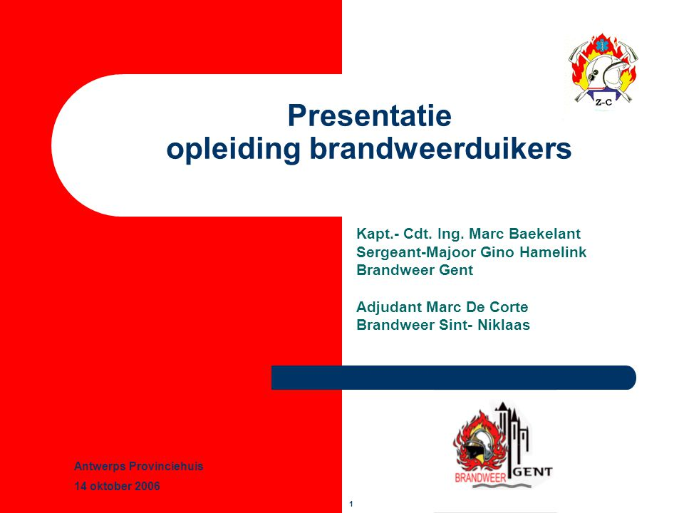 1 Presentatie opleiding brandweerduikers Kapt.- Cdt. Ing. Marc Baekelant Sergeant-Majoor Gino Hamelink Brandweer Gent Adjudant Marc De Corte Brandweer