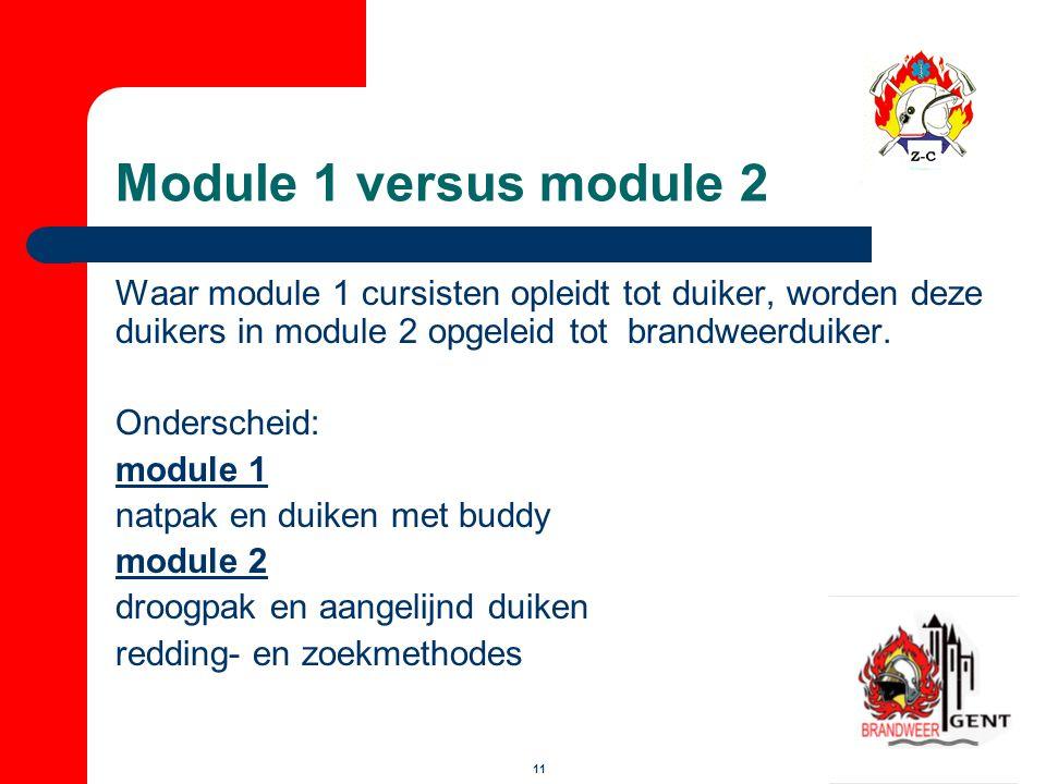 11 Module 1 versus module 2 Waar module 1 cursisten opleidt tot duiker, worden deze duikers in module 2 opgeleid tot brandweerduiker. Onderscheid: mod