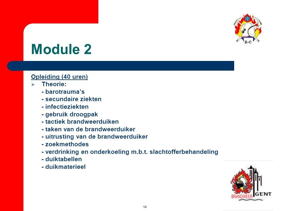 14 Module 2 Opleiding (40 uren)  Theorie: - barotrauma's - secundaire ziekten - infectieziekten - gebruik droogpak - tactiek brandweerduiken - taken