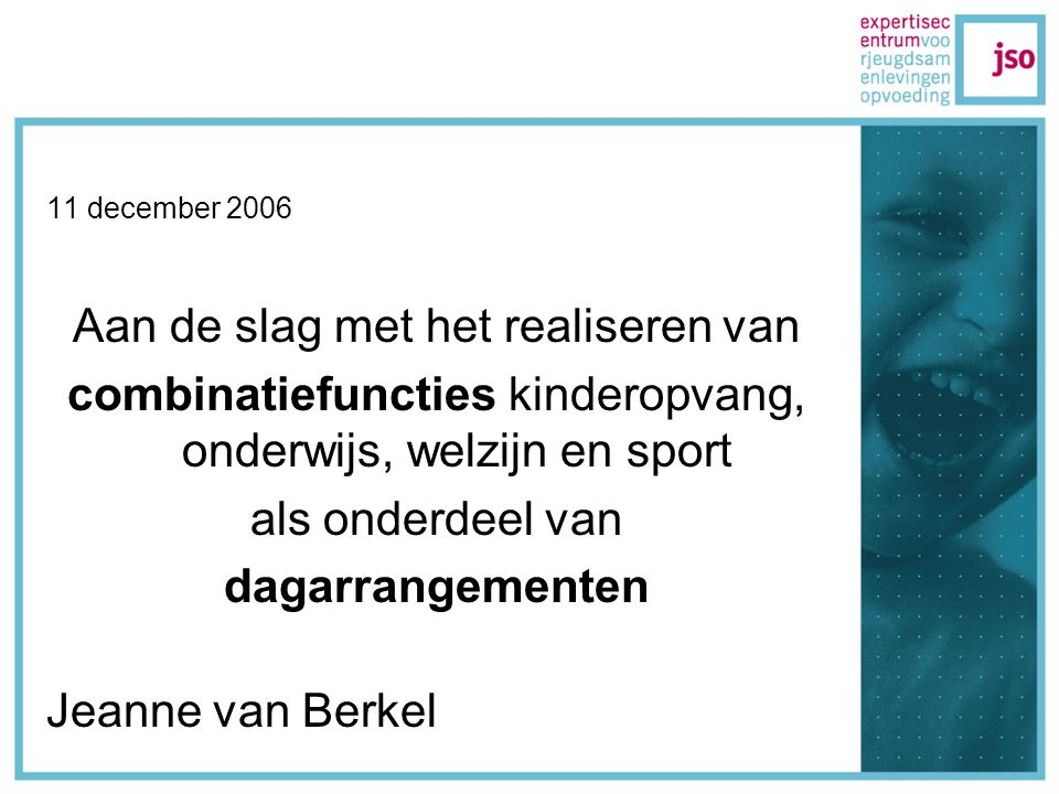 11 december 2006 Aan de slag met het realiseren van combinatiefuncties kinderopvang, onderwijs, welzijn en sport als onderdeel van dagarrangementen Jeanne van Berkel