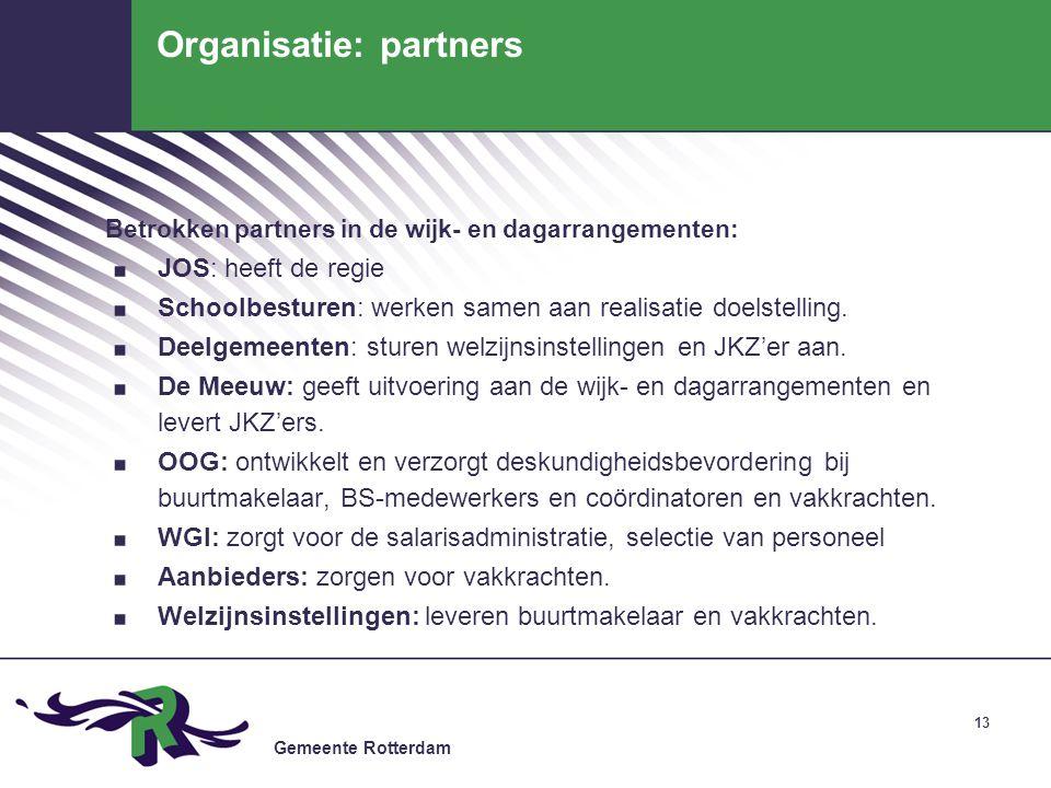 Gemeente Rotterdam 13 Organisatie: partners Betrokken partners in de wijk- en dagarrangementen:. JOS: heeft de regie. Schoolbesturen: werken samen aan