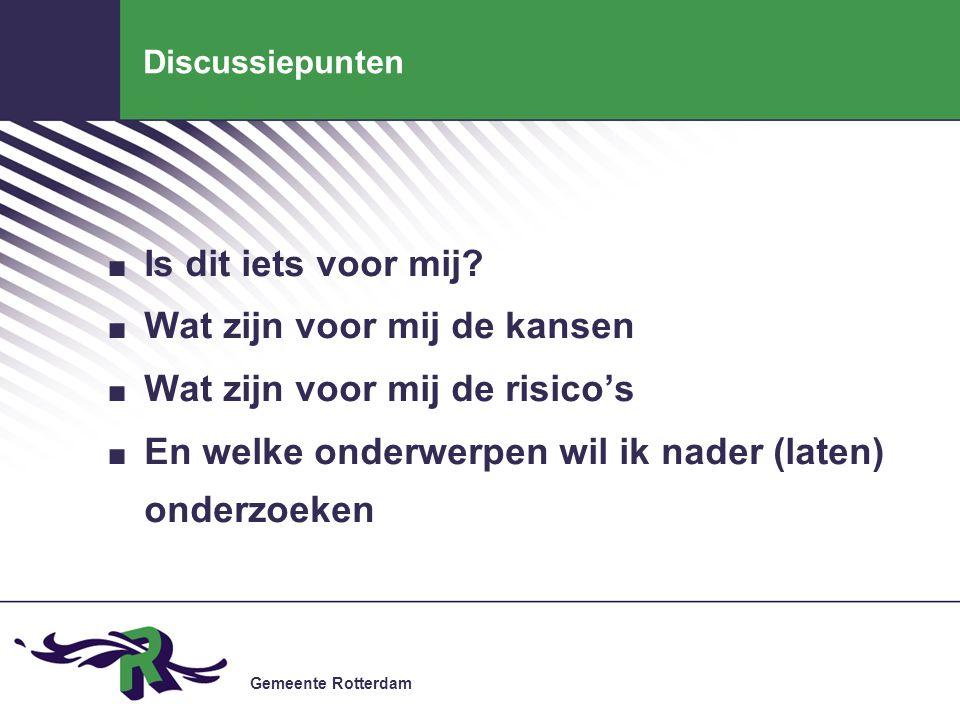 Gemeente Rotterdam Discussiepunten. Is dit iets voor mij?. Wat zijn voor mij de kansen. Wat zijn voor mij de risico's. En welke onderwerpen wil ik nad