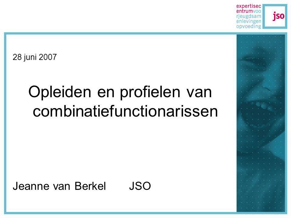 28 juni 2007 Opleiden en profielen van combinatiefunctionarissen Jeanne van Berkel JSO