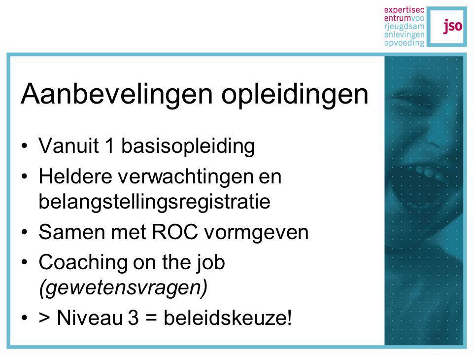 Aanbevelingen opleidingen Vanuit 1 basisopleiding Heldere verwachtingen en belangstellingsregistratie Samen met ROC vormgeven Coaching on the job (gewetensvragen) > Niveau 3 = beleidskeuze!