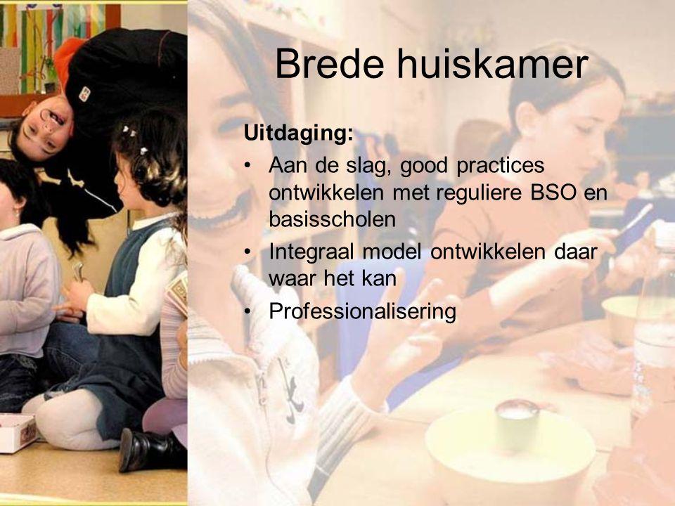 Brede huiskamer Uitdaging: Aan de slag, good practices ontwikkelen met reguliere BSO en basisscholen Integraal model ontwikkelen daar waar het kan Professionalisering