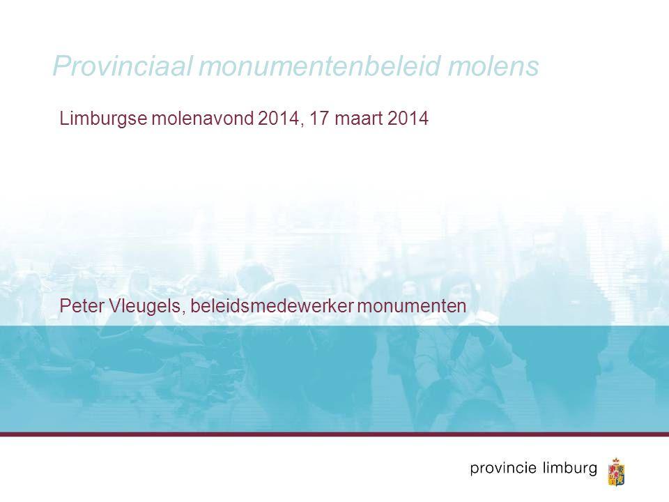 Provinciaal monumentenbeleid molens Limburgse molenavond 2014, 17 maart 2014 Peter Vleugels, beleidsmedewerker monumenten