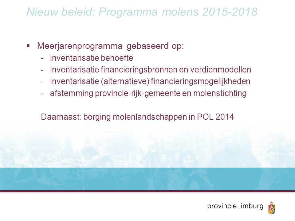 Nieuw beleid: Programma molens 2015-2018  Meerjarenprogramma gebaseerd op: -inventarisatie behoefte -inventarisatie financieringsbronnen en verdienmodellen -inventarisatie (alternatieve) financieringsmogelijkheden -afstemming provincie-rijk-gemeente en molenstichting Daarnaast: borging molenlandschappen in POL 2014