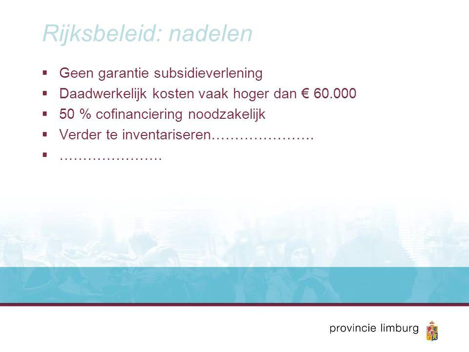 Rijksbeleid: nadelen  Geen garantie subsidieverlening  Daadwerkelijk kosten vaak hoger dan € 60.000  50 % cofinanciering noodzakelijk  Verder te i