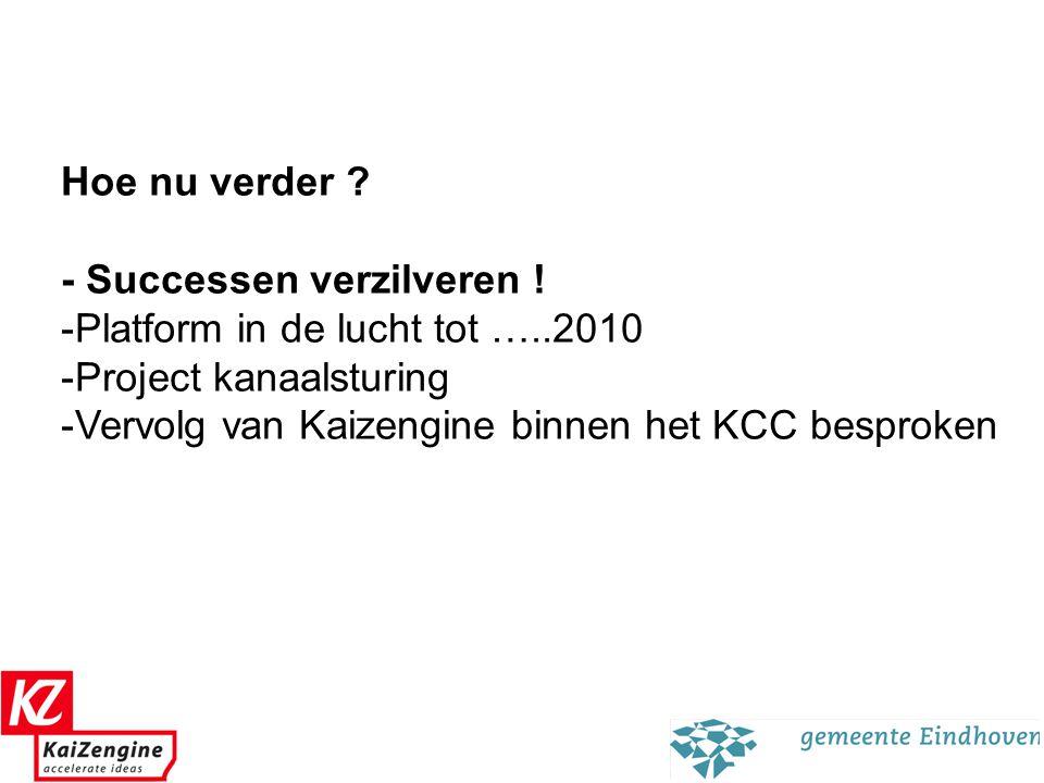 15 Hoe nu verder ? - Successen verzilveren ! -Platform in de lucht tot …..2010 -Project kanaalsturing -Vervolg van Kaizengine binnen het KCC besproken