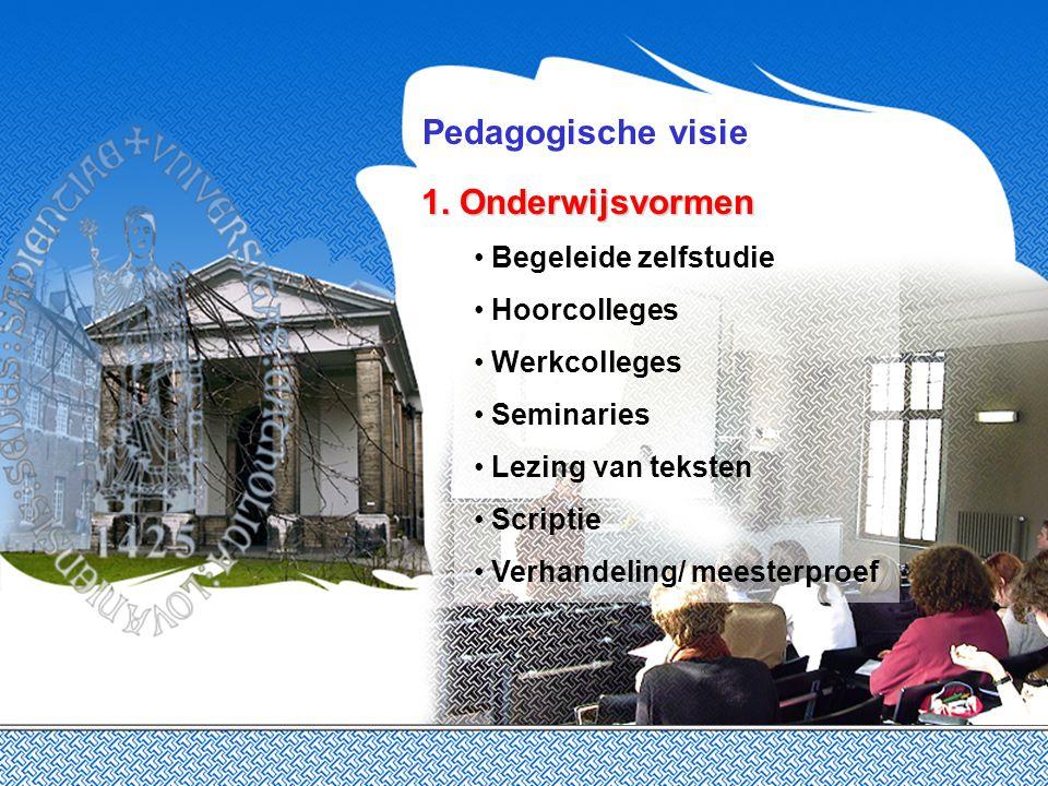 Pedagogische visie 1. Onderwijsvormen Begeleide zelfstudie Hoorcolleges Werkcolleges Seminaries Lezing van teksten Scriptie Verhandeling/ meesterproef