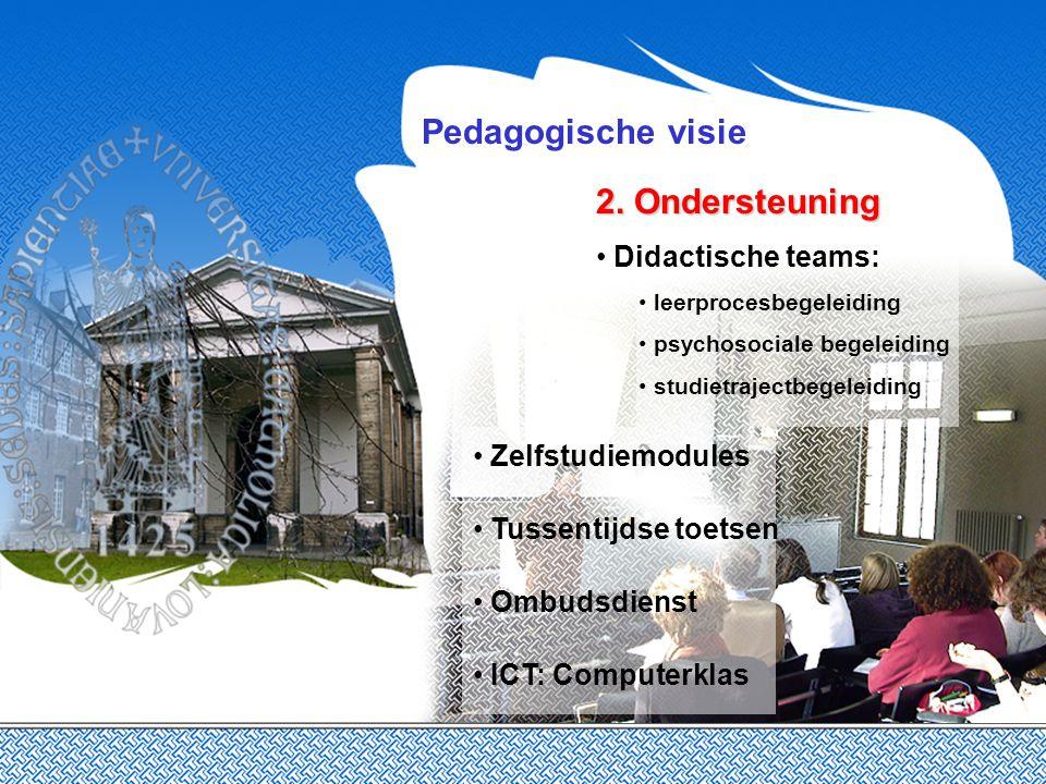 Pedagogische visie 2. Ondersteuning 2. Ondersteuning Didactische teams: leerprocesbegeleiding psychosociale begeleiding studietrajectbegeleiding Zelfs