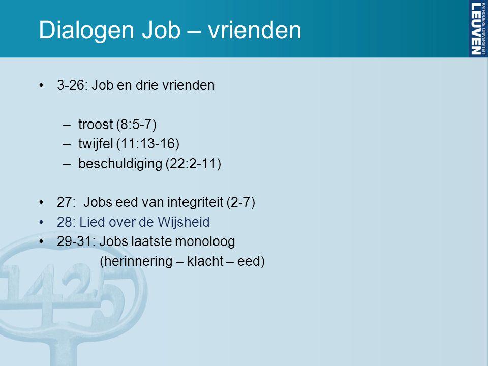 Dialogen Job – vrienden 3-26: Job en drie vrienden –troost (8:5-7) –twijfel (11:13-16) –beschuldiging (22:2-11) 27: Jobs eed van integriteit (2-7) 28: Lied over de Wijsheid 29-31: Jobs laatste monoloog (herinnering – klacht – eed)