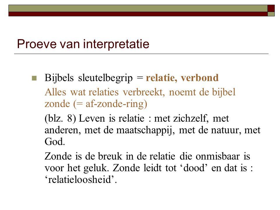 Proeve van interpretatie Bijbels sleutelbegrip = relatie, verbond Alles wat relaties verbreekt, noemt de bijbel zonde (= af-zonde-ring) (blz. 8) Leven