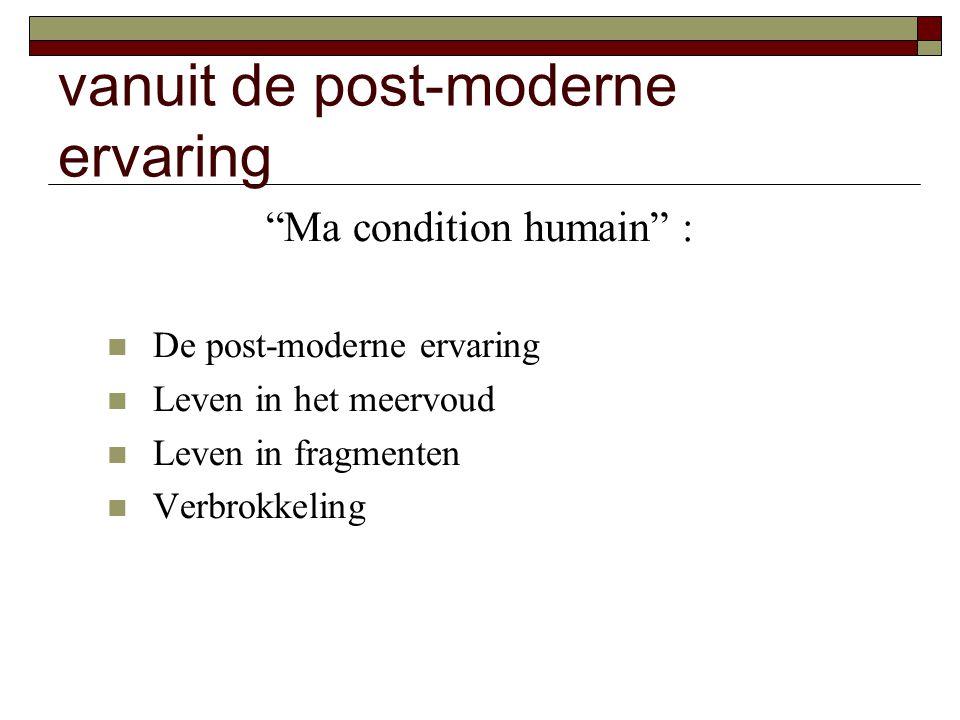 "vanuit de post-moderne ervaring ""Ma condition humain"" : De post-moderne ervaring Leven in het meervoud Leven in fragmenten Verbrokkeling"
