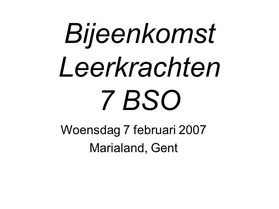 Bijeenkomst Leerkrachten 7 BSO Woensdag 7 februari 2007 Marialand, Gent