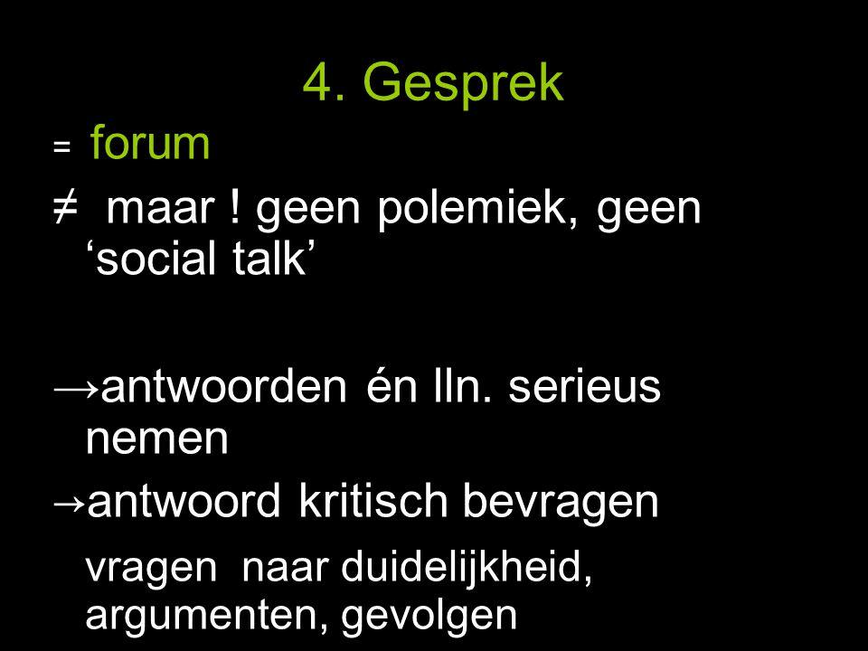 4. Gesprek = forum ≠ maar . geen polemiek, geen 'social talk' → antwoorden én lln.