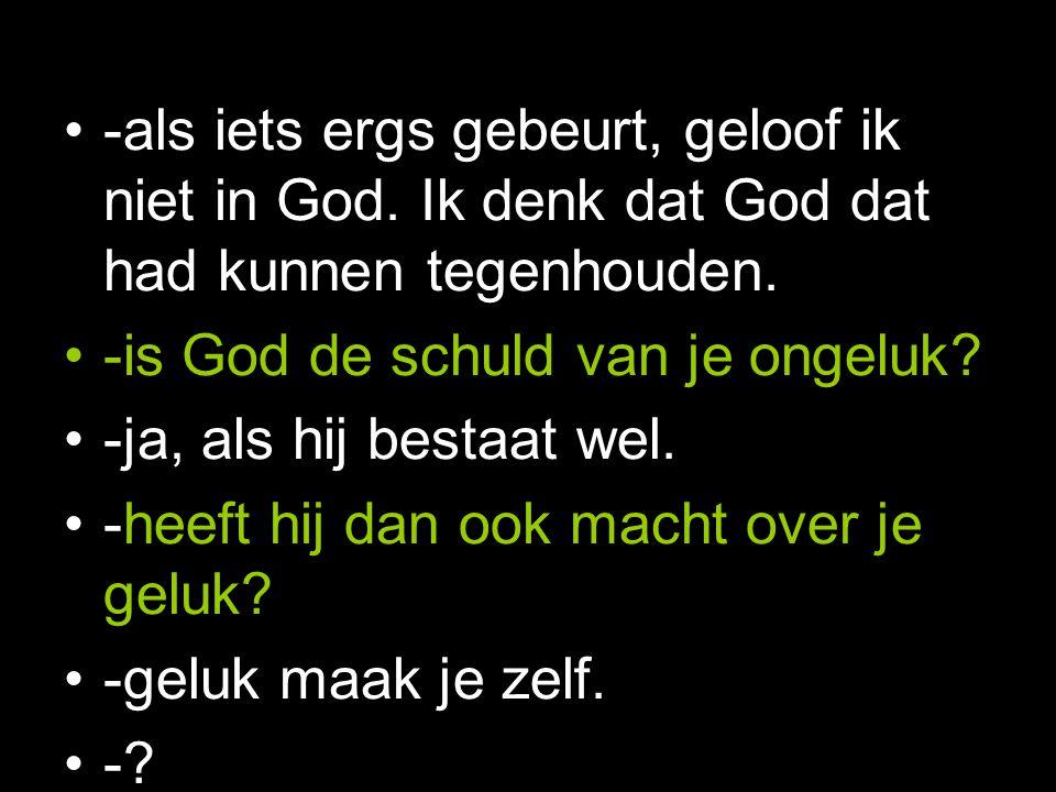 -als iets ergs gebeurt, geloof ik niet in God. Ik denk dat God dat had kunnen tegenhouden.
