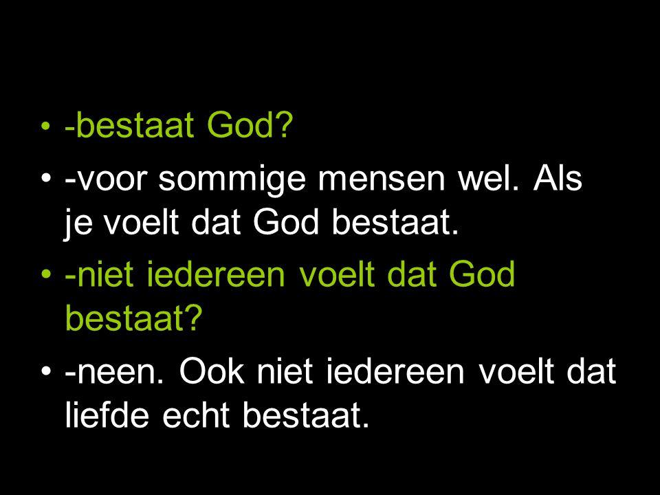 - bestaat God. -voor sommige mensen wel. Als je voelt dat God bestaat.