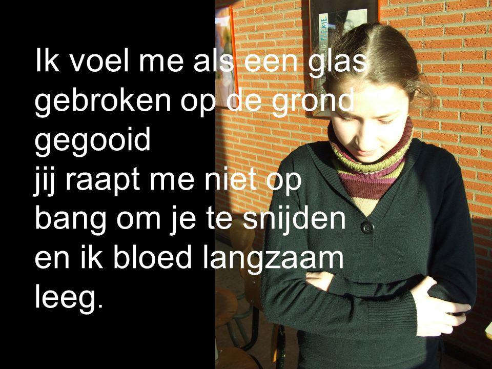 Ik voel me als een glas gebroken op de grond gegooid jij raapt me niet op bang om je te snijden en ik bloed langzaam leeg.