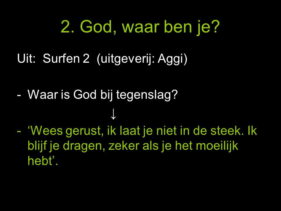 2. God, waar ben je. Uit: Surfen 2 (uitgeverij: Aggi) -Waar is God bij tegenslag.