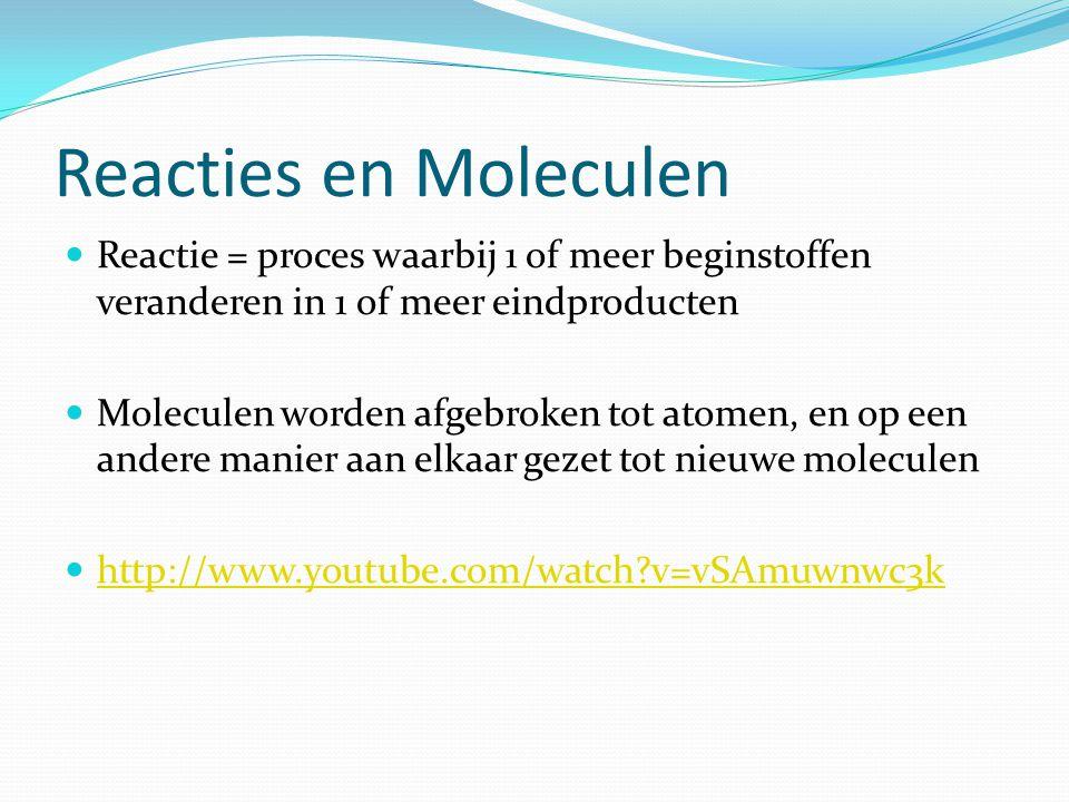 Reacties en Moleculen Reactie = proces waarbij 1 of meer beginstoffen veranderen in 1 of meer eindproducten Moleculen worden afgebroken tot atomen, en