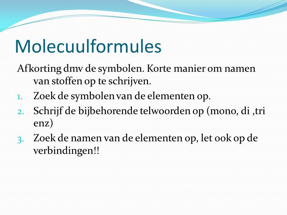 Molecuulformules Afkorting dmv de symbolen. Korte manier om namen van stoffen op te schrijven. 1. Zoek de symbolen van de elementen op. 2. Schrijf de